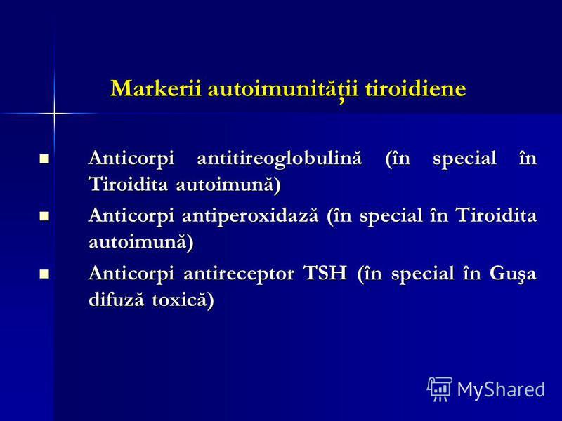 Markerii autoimunităţii tiroidiene Anticorpi antitireoglobulină (în special în Tiroidita autoimună) Anticorpi antitireoglobulină (în special în Tiroidita autoimună) Anticorpi antiperoxidază (în special în Tiroidita autoimună) Anticorpi antiperoxidază