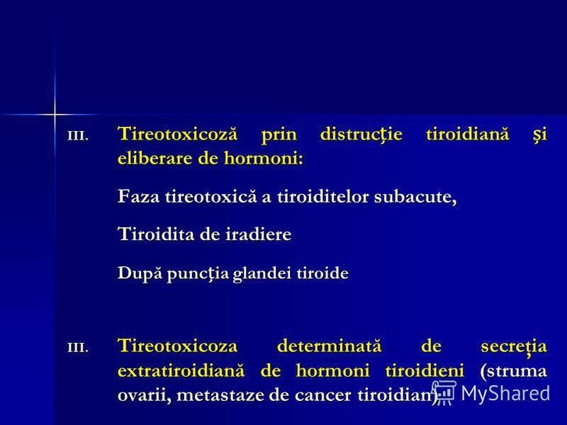 III. Tireotoxicoză prin distrucie tiroidiană i eliberare de hormoni: Faza tireotoxică a tiroiditelor subacute, Tiroidita de iradiere După puncia glandei tiroide III. Tireotoxicoza determinată de secreţia extratiroidiană de hormoni tiroidieni (struma