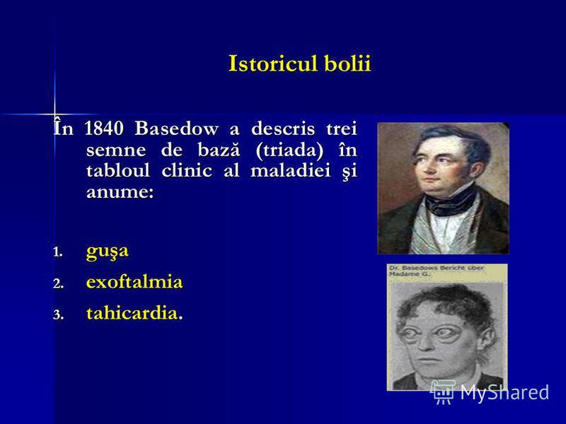 Istoricul bolii În 1840 Basedow a descris trei semne de bază (triada) în tabloul clinic al maladiei şi anume: 1. guşa 2. exoftalmia 3. tahicardia.