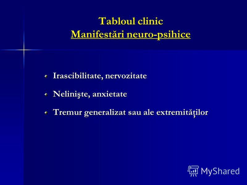 Tabloul clinic Manifestări neuro-psihice Irascibilitate, nervozitate Nelinişte, anxietate Tremur generalizat sau ale extremităţilor