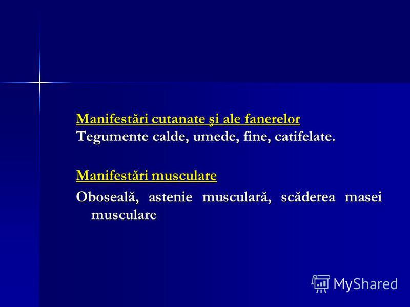 Manifestări cutanate şi ale fanerelor Tegumente calde, umede, fine, catifelate. Manifestări musculare Oboseală, astenie musculară, scăderea masei musculare