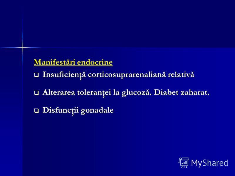Manifestări endocrine Insuficienţă corticosuprarenaliană relativă Insuficienţă corticosuprarenaliană relativă Alterarea toleranţei la glucoză. Diabet zaharat. Alterarea toleranţei la glucoză. Diabet zaharat. Disfuncţii gonadale Disfuncţii gonadale