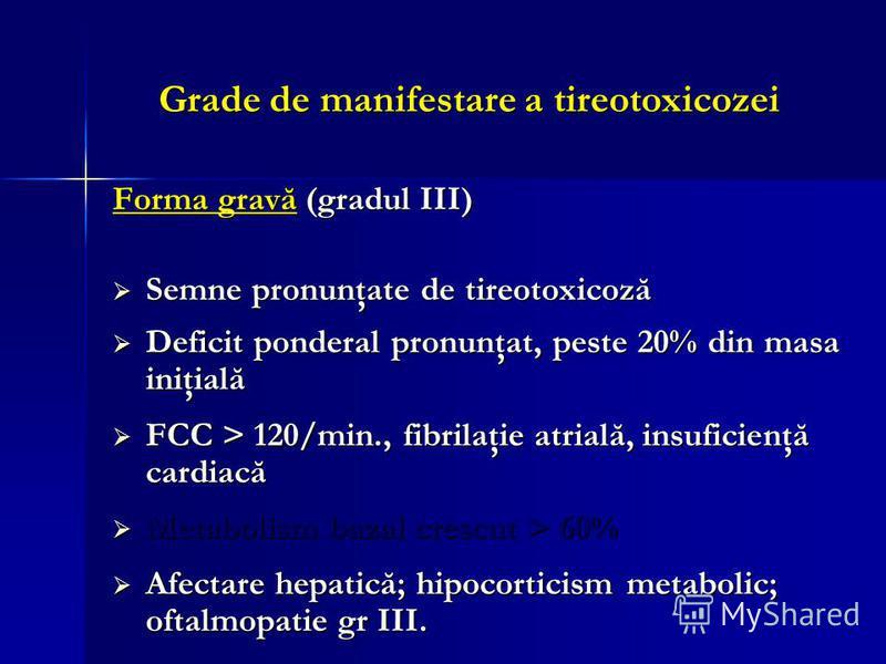 Grade de manifestare a tireotoxicozei Forma gravă (gradul III) Semne pronunţate de tireotoxicoză Semne pronunţate de tireotoxicoză Deficit ponderal pronunţat, peste 20% din masa iniţială Deficit ponderal pronunţat, peste 20% din masa iniţială FCC > 1