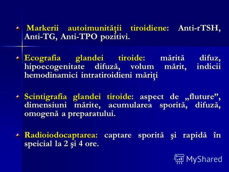Markerii autoimunităţii tiroidiene: Anti-rTSH, Anti-TG, Anti-TPO pozitivi. Markerii autoimunităţii tiroidiene: Anti-rTSH, Anti-TG, Anti-TPO pozitivi. Ecografia glandei tiroide: mărită difuz, hipoecogenitate difuză, volum mărit, indicii hemodinamici i