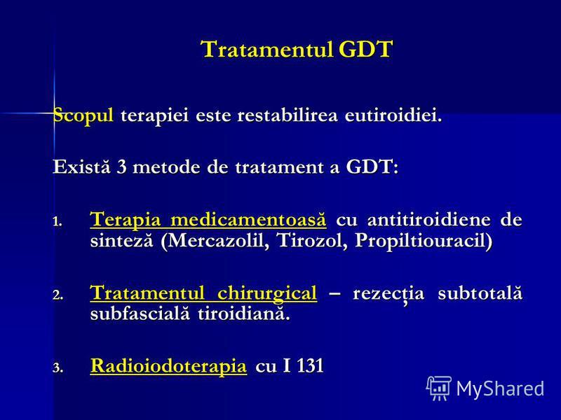 Tratamentul GDT Scopul terapiei este restabilirea eutiroidiei. Există 3 metode de tratament a GDT: 1. Terapia medicamentoasă cu antitiroidiene de sinteză (Mercazolil, Tirozol, Propiltiouracil) 2. Tratamentul chirurgical – rezecţia subtotală subfascia