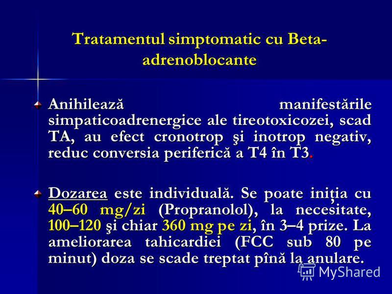 Tratamentul simptomatic cu Beta- adrenoblocante Anihilează manifestările simpaticoadrenergice ale tireotoxicozei, scad TA, au efect cronotrop şi inotrop negativ, reduc conversia periferică a T4 în T3. Dozarea este individuală. Se poate iniţia cu 40–6
