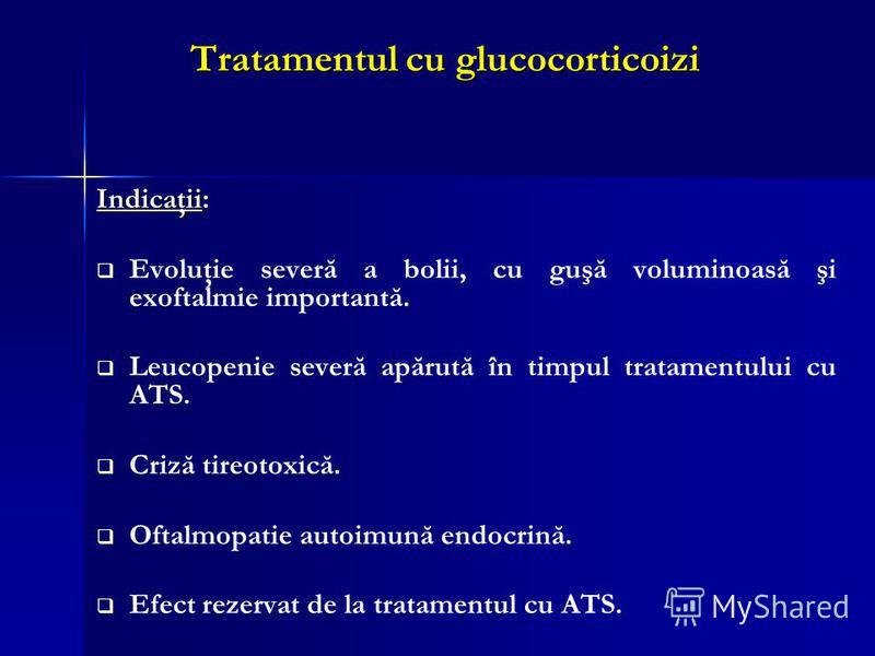 Tratamentul cu glucocorticoizi Indicaţii: Evoluţie severă a bolii, cu guşă voluminoasă şi exoftalmie importantă. Leucopenie severă apărută în timpul tratamentului cu ATS. Criză tireotoxică. Oftalmopatie autoimună endocrină. Efect rezervat de la trata