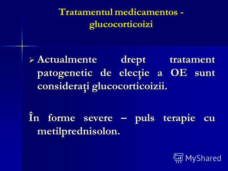 Tratamentul medicamentos - glucocorticoizi Actualmente drept tratament patogenetic de elecţie a OE sunt consideraţi glucocorticoizii. Actualmente drept tratament patogenetic de elecţie a OE sunt consideraţi glucocorticoizii. În forme severe – puls te