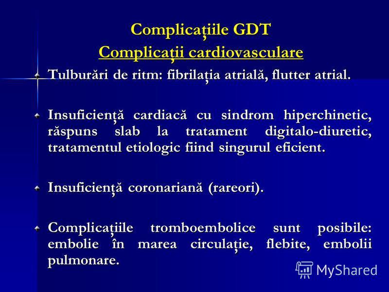 Complicaţiile GDT Complicaţii cardiovasculare Tulburări de ritm: fibrilaţia atrială, flutter atrial. Insuficienţă cardiacă cu sindrom hiperchinetic, răspuns slab la tratament digitalo-diuretic, tratamentul etiologic fiind singurul eficient. Insuficie