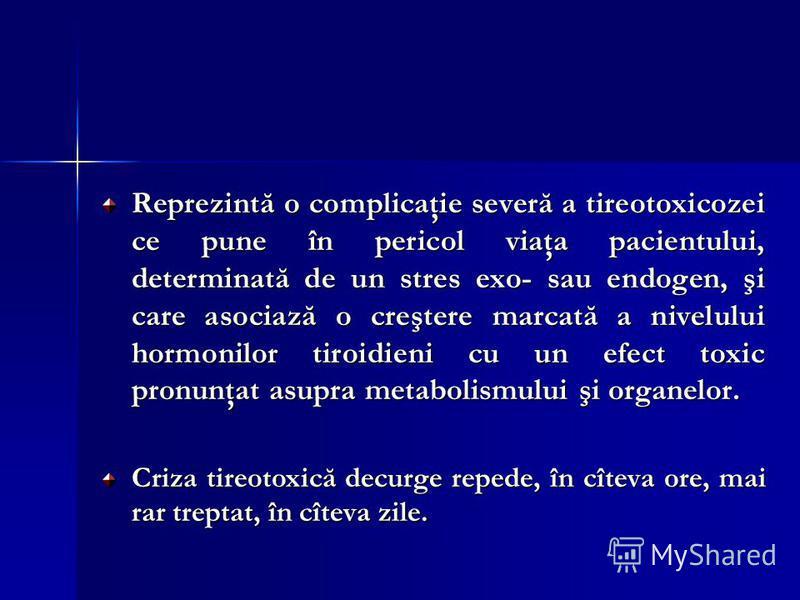 Reprezintă o complicaţie severă a tireotoxicozei ce pune în pericol viaţa pacientului, determinată de un stres exo- sau endogen, şi care asociază o creştere marcată a nivelului hormonilor tiroidieni cu un efect toxic pronunţat asupra metabolismului ş
