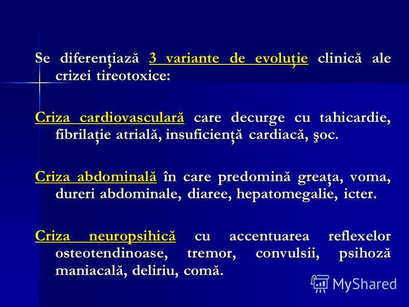 Se diferenţiază 3 variante de evoluţie clinică ale crizei tireotoxice: Criza cardiovasculară care decurge cu tahicardie, fibrilaţie atrială, insuficienţă cardiacă, şoc. Criza abdominală în care predomină greaţa, voma, dureri abdominale, diaree, hepat
