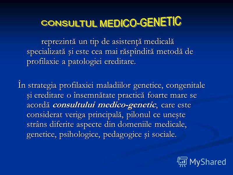 reprezintă un tip de asistenţă medicală specializată şi este cea mai răspîndită metodă de profilaxie a patologiei ereditare. În strategia profilaxiei maladiilor genetice, congenitale şi ereditare o însemnătate practică foarte mare se acordă consultul