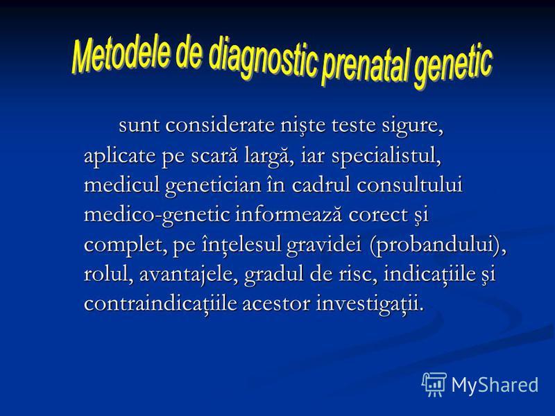sunt considerate nişte teste sigure, aplicate pe scară largă, iar specialistul, medicul genetician în cadrul consultului medico-genetic informează corect şi complet, pe înţelesul gravidei (probandului), rolul, avantajele, gradul de risc, indicaţiile