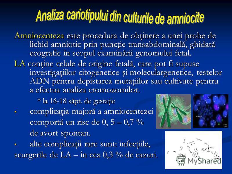 Amniocenteza este procedura de obţinere a unei probe de lichid amniotic prin puncţie transabdominală, ghidată ecografic în scopul examinării genomului fetal. LA conţine celule de origine fetală, care pot fi supuse investigaţiilor citogenetice şi mole