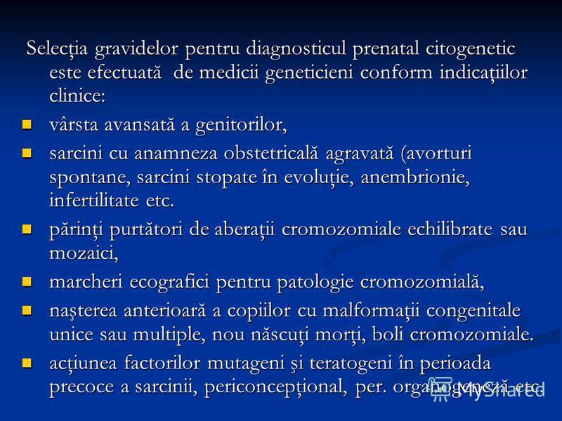Selecţia gravidelor pentru diagnosticul prenatal citogenetic este efectuată de medicii geneticieni conform indicaţiilor clinice: Selecţia gravidelor pentru diagnosticul prenatal citogenetic este efectuată de medicii geneticieni conform indicaţiilor c