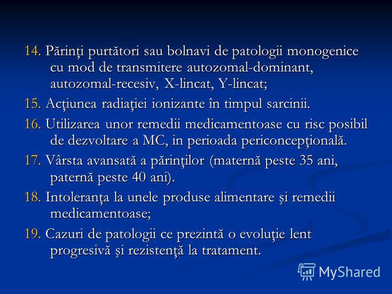 14. Părinţi purtători sau bolnavi de patologii monogenice cu mod de transmitere autozomal-dominant, autozomal-recesiv, X-lincat, Y-lincat; 15. Acţiunea radiaţiei ionizante în timpul sarcinii. 16. Utilizarea unor remedii medicamentoase cu risc posibil