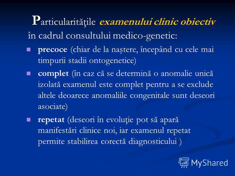 P P articularităţile examenului clinic obiectiv în cadrul consultului medico-genetic: precoce (chiar de la naştere, începând cu cele mai timpurii stadii ontogenetice) complet (în caz că se determină o anomalie unică izolată examenul este complet pent
