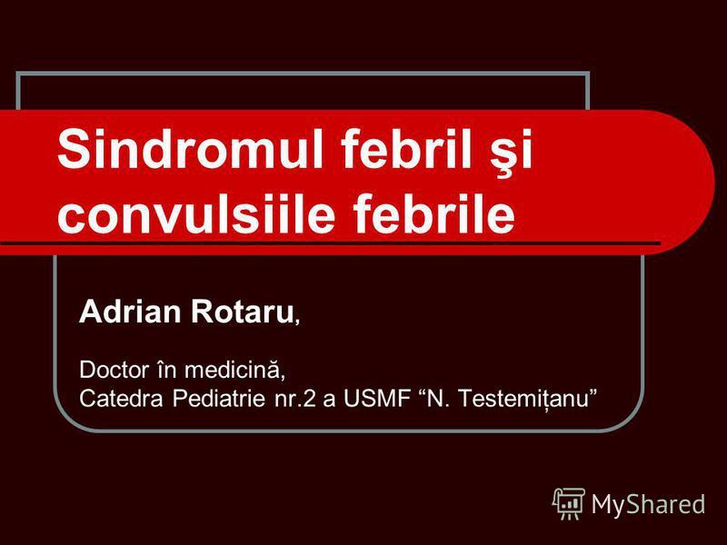 Sindromul febril şi convulsiile febrile Adrian Rotaru, Doctor în medicină, Catedra Pediatrie nr.2 a USMF N. Testemiţanu