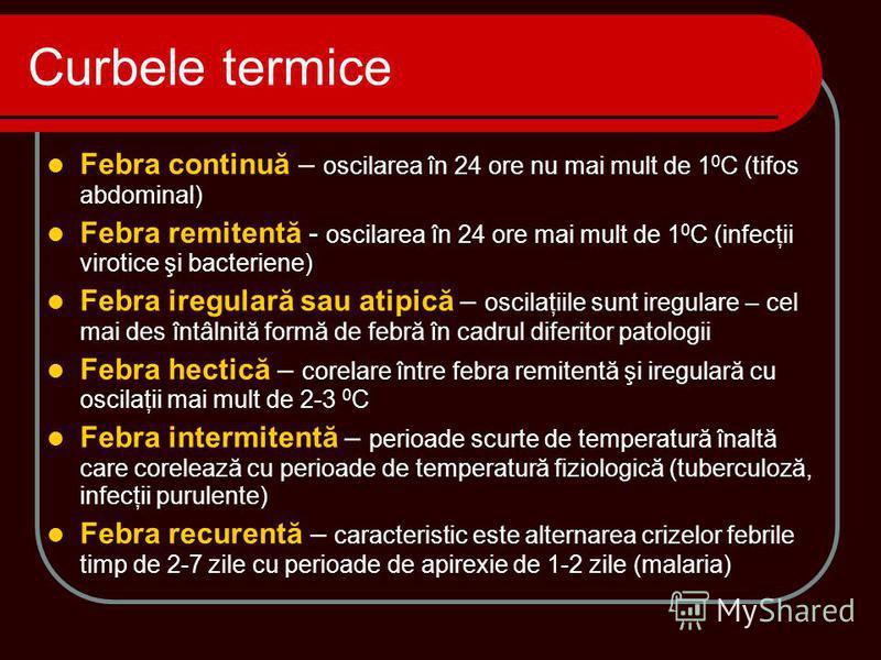 Febra continuă – oscilarea în 24 ore nu mai mult de 1 0 C (tifos abdominal) Febra remitentă - oscilarea în 24 ore mai mult de 1 0 C (infecţii virotice şi bacteriene) Febra iregulară sau atipică – oscilaţiile sunt iregulare – cel mai des întâlnită for