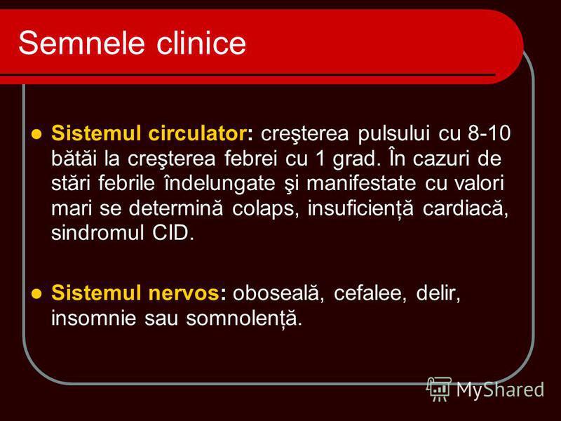 Sistemul circulator: creşterea pulsului cu 8-10 bătăi la creşterea febrei cu 1 grad. În cazuri de stări febrile îndelungate şi manifestate cu valori mari se determină colaps, insuficienţă cardiacă, sindromul CID. Sistemul nervos: oboseală, cefalee, d