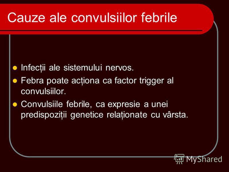 Infecţii ale sistemului nervos. Febra poate acţiona ca factor trigger al convulsiilor. Convulsiile febrile, ca expresie a unei predispoziţii genetice relaţionate cu vârsta. Cauze ale convulsiilor febrile