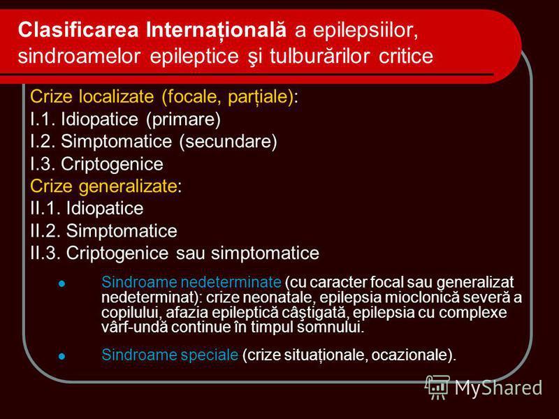 Clasificarea Internaţională a epilepsiilor, sindroamelor epileptice şi tulburărilor critice Crize localizate (focale, parţiale): I.1. Idiopatice (primare) I.2. Simptomatice (secundare) I.3. Criptogenice Crize generalizate: II.1. Idiopatice II.2. Simp