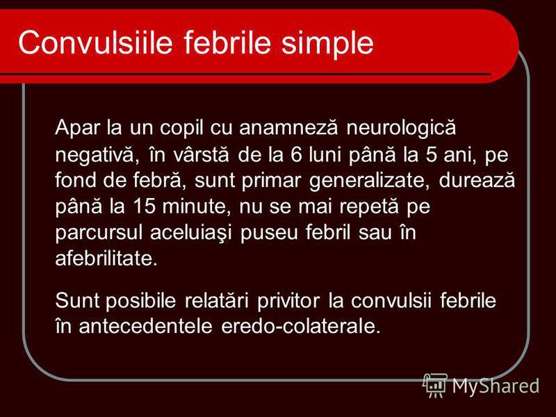 Apar la un copil cu anamneză neurologică negativă, în vârstă de la 6 luni până la 5 ani, pe fond de febră, sunt primar generalizate, durează până la 15 minute, nu se mai repetă pe parcursul aceluiaşi puseu febril sau în afebrilitate. Sunt posibile re