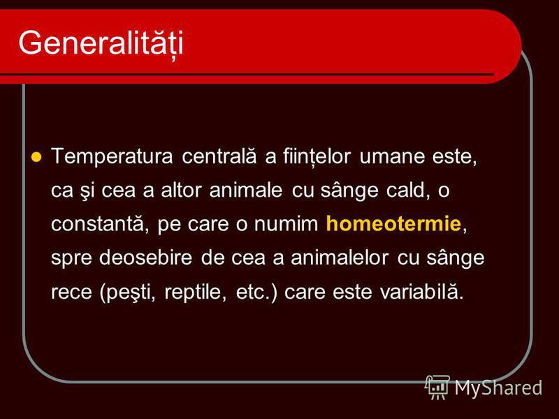 Temperatura centrală a fiinţelor umane este, ca şi cea a altor animale cu sânge cald, o constantă, pe care o numim homeotermie, spre deosebire de cea a animalelor cu sânge rece (peşti, reptile, etc.) care este variabilă. Generalităţi