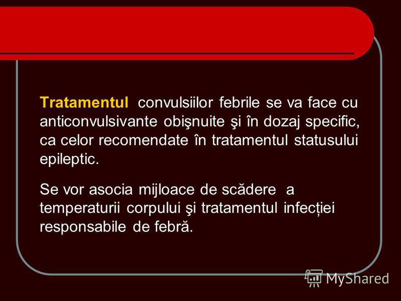 Tratamentul convulsiilor febrile se va face cu anticonvulsivante obişnuite şi în dozaj specific, ca celor recomendate în tratamentul statusului epileptic. Se vor asocia mijloace de scădere a temperaturii corpului şi tratamentul infecţiei responsabile