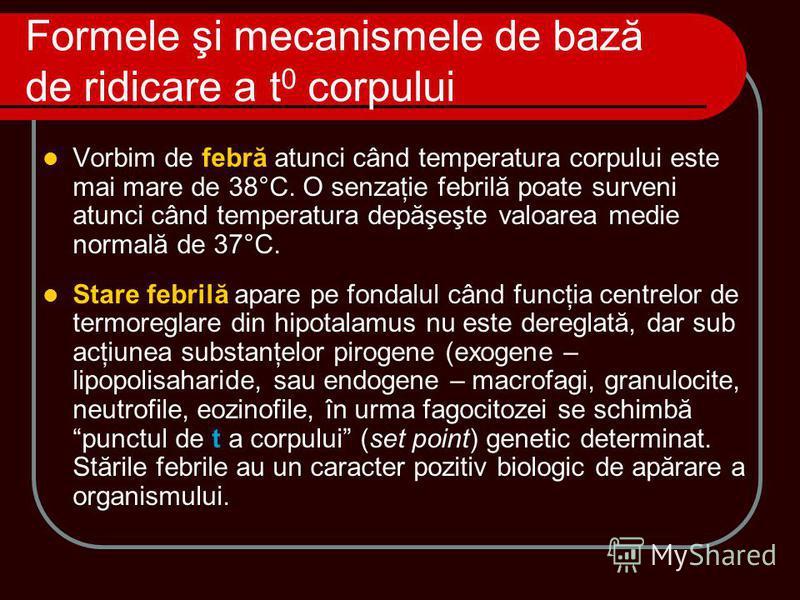 Formele şi mecanismele de bază de ridicare a t 0 corpului Vorbim de febră atunci când temperatura corpului este mai mare de 38°C. O senzaţie febrilă poate surveni atunci când temperatura depăşeşte valoarea medie normală de 37°C. Stare febrilă apare p