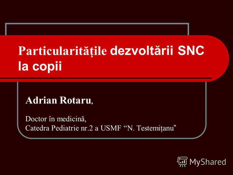 Particularităţile dezvoltării SNC la copii Adrian Rotaru, Doctor în medicină, Catedra Pediatrie nr.2 a USMF N. Testemiţanu