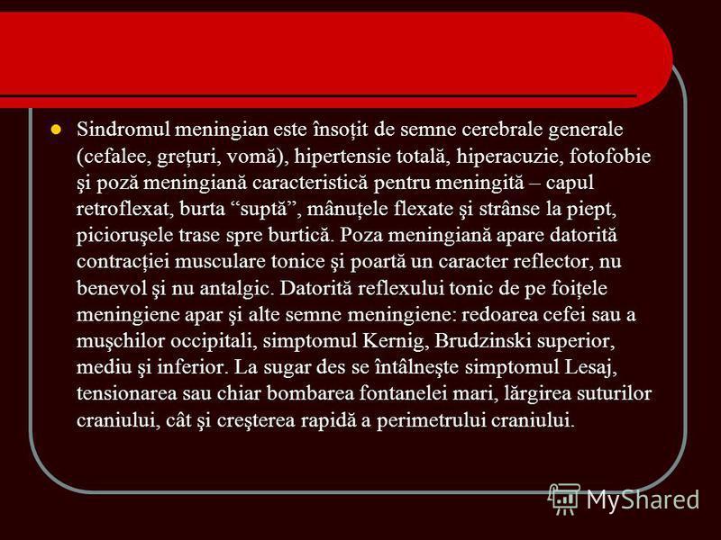 Sindromul meningian este însoţit de semne cerebrale generale (cefalee, greţuri, vomă), hipertensie totală, hiperacuzie, fotofobie şi poză meningiană caracteristică pentru meningită – capul retroflexat, burta suptă, mânuţele flexate şi strânse la piep
