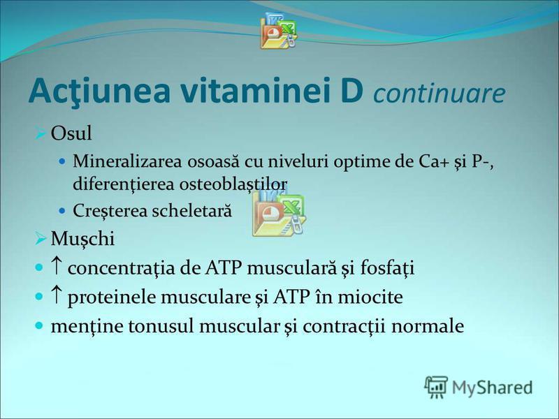 Acţiunea vitaminei D continuare Osul Mineralizarea osoas ă cu niveluri optime de Ca+ şi P-, diferenţierea osteoblaştilor Creşterea scheletar ă Muşchi concentraţia de ATP muscular ă şi fosfaţi proteinele musculare şi ATP în miocite menţine tonusul mus