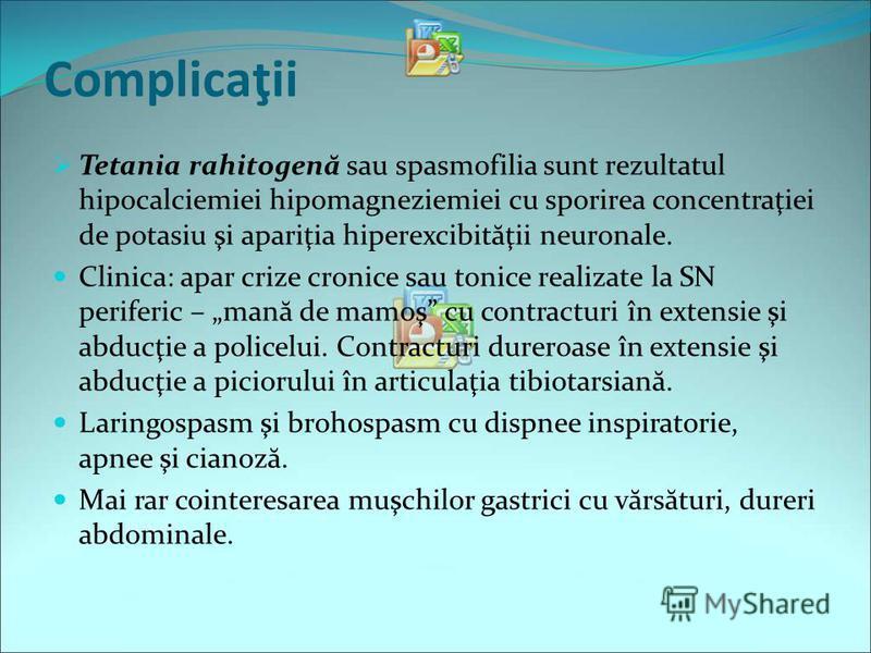 Complicaţii Tetania rahitogen ă sau spasmofilia sunt rezultatul hipocalciemiei hipomagneziemiei cu sporirea concentraţiei de potasiu şi apariţia hiperexcibit ă ţii neuronale. Clinica: apar crize cronice sau tonice realizate la SN periferic – man ă de