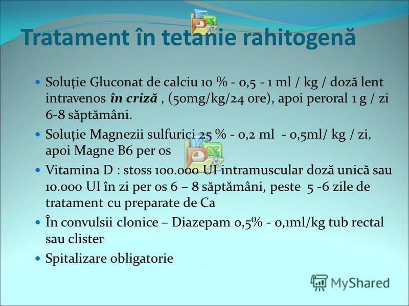 Tratament în tetanie rahitogen ă Soluţie Gluconat de calciu 10 % - 0,5 - 1 ml / kg / doz ă lent intravenos în criz ă, (50mg/kg/24 ore), apoi peroral 1 g / zi 6-8 s ă pt ă mâni. Soluţie Magnezii sulfurici 25 % - 0,2 ml - 0,5ml/ kg / zi, apoi Magne B6