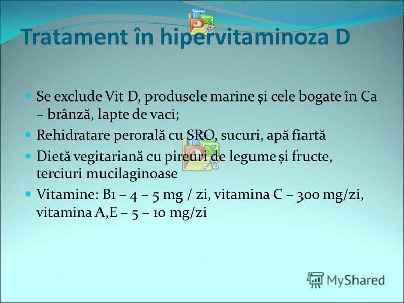 Tratament în hipervitaminoza D Se exclude Vit D, produsele marine şi cele bogate în Ca – brânz ă, lapte de vaci; Rehidratare peroral ă cu SRO, sucuri, ap ă fiart ă Diet ă vegitarian ă cu pireuri de legume şi fructe, terciuri mucilaginoase Vitamine: B