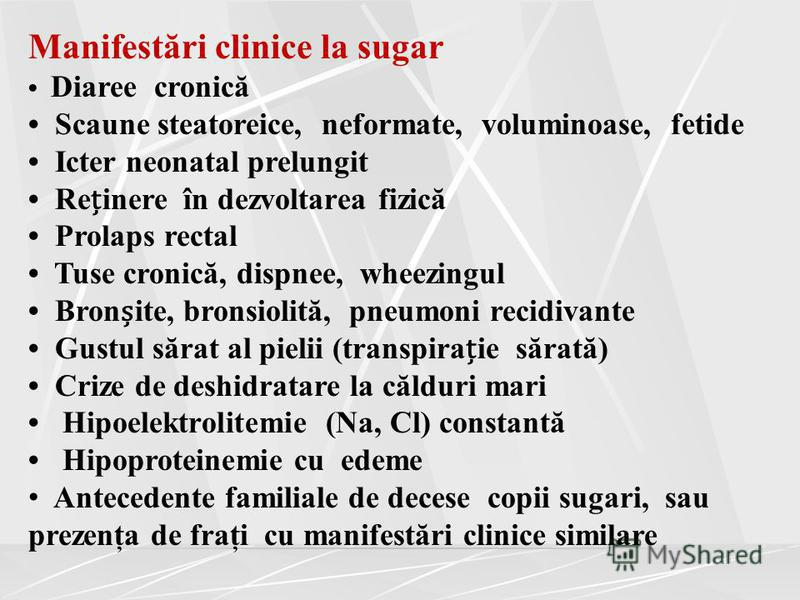 Manifestări clinice la sugar Diaree cronică Scaune steatoreice, neformate, voluminoase, fetide Icter neonatal prelungit Reinere în dezvoltarea fizică Prolaps rectal Tuse cronică, dispnee, wheezingul Bronite, bronsiolită, pneumoni recidivante Gustul s