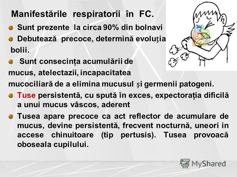 Manifestările respiratorii în FC. Sunt prezente la circa 90% din bolnavi Debutează precoce, determină evoluia bolii. Sunt consecinţa acumulării de mucus, atelectazii, incapacitatea mucociliară de a elimina mucusul i germenii patogeni. Tuse persistent