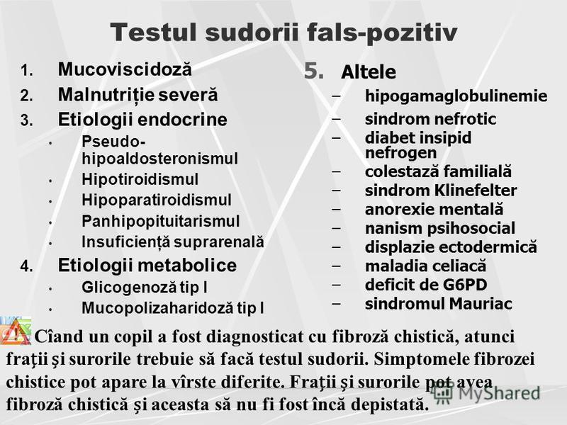 Testul sudorii fals-pozitiv 1. Mucoviscidoză 2. Malnutriţie severă 3. Etiologii endocrine Pseudo- hipoaldosteronismul Hipotiroidismul Hipoparatiroidismul Panhipopituitarismul Insuficienţă suprarenală 4. Etiologii metabolice Glicogenoză tip I Mucopoli