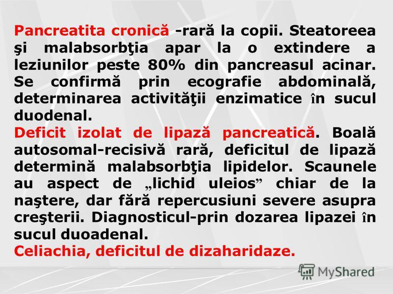 Pancreatita cronică -rară la copii. Steatoreea şi malabsorbţia apar la o extindere a leziunilor peste 80% din pancreasul acinar. Se confirmă prin ecografie abdominală, determinarea activităţii enzimatice î n sucul duodenal. Deficit izolat de lipază p