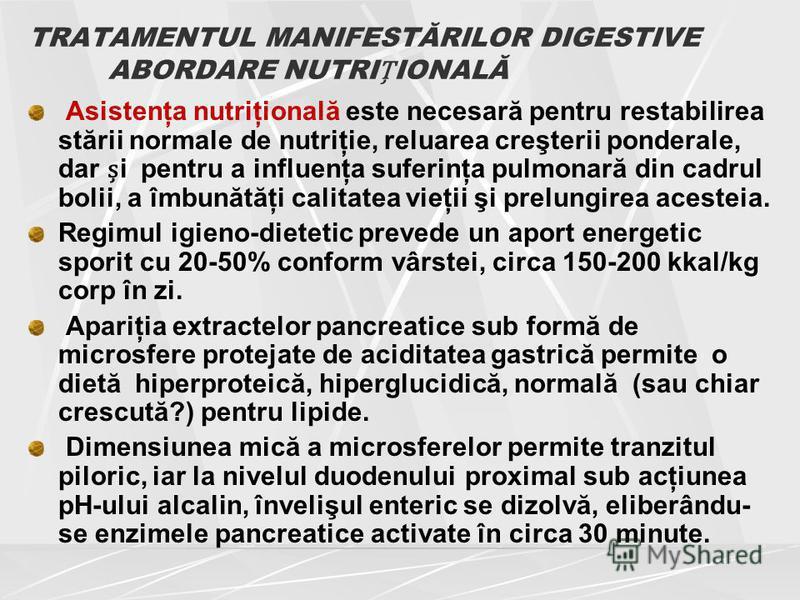TRATAMENTUL MANIFESTĂRILOR DIGESTIVE ABORDARE NUTRIIONALĂ Asistenţa nutriţională este necesară pentru restabilirea stării normale de nutriţie, reluarea creşterii ponderale, dar i pentru a influenţa suferinţa pulmonară din cadrul bolii, a îmbunătăţi c