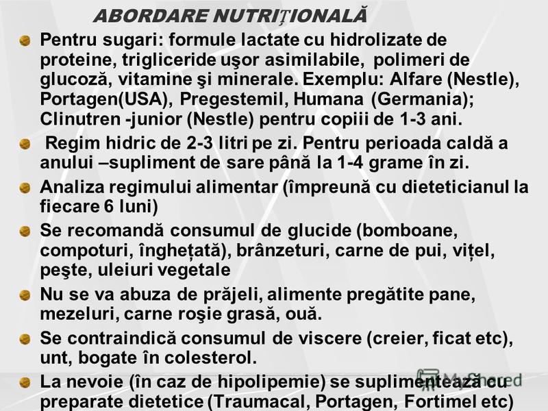 ABORDARE NUTRIIONALĂ Pentru sugari: formule lactate cu hidrolizate de proteine, trigliceride uşor asimilabile, polimeri de glucoză, vitamine şi minerale. Exemplu: Alfare (Nestle), Portagen(USA), Pregestemil, Humana (Germania); Clinutren -junior (Nest