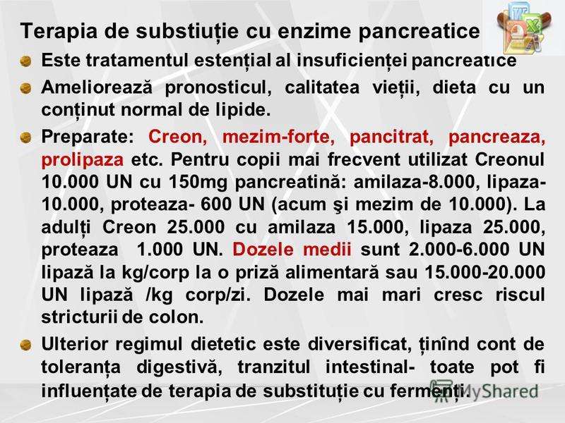 Terapia de substiuţie cu enzime pancreatice Este tratamentul estenţial al insuficienţei pancreatice Ameliorează pronosticul, calitatea vieţii, dieta cu un conţinut normal de lipide. Preparate: Creon, mezim-forte, pancitrat, pancreaza, prolipaza etc.