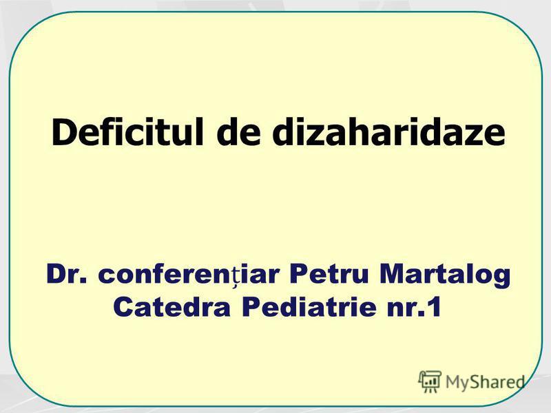 Dr. confereniar Petru Martalog Catedra Pediatrie nr.1 Deficitul de dizaharidaze