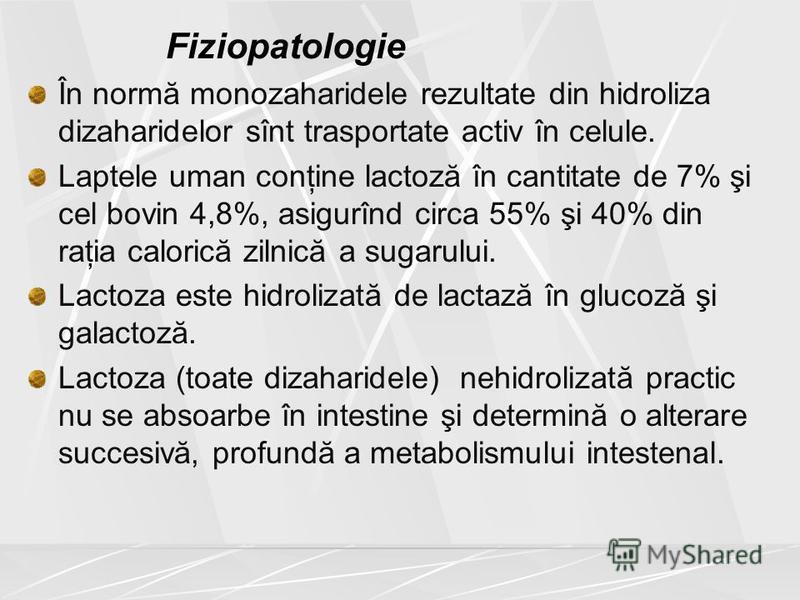 Fiziopatologie În normă monozaharidele rezultate din hidroliza dizaharidelor sînt trasportate activ în celule. Laptele uman conţine lactoză în cantitate de 7% şi cel bovin 4,8%, asigurînd circa 55% şi 40% din raţia calorică zilnică a sugarului. Lacto
