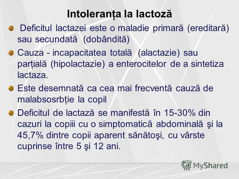 Intoleranţa la lactoză Deficitul lactazei este o maladie primară (ereditară) sau secundată (dobândită) Cauza - incapacitatea totală (alactazie) sau parţială (hipolactazie) a enterocitelor de a sintetiza lactaza. Este desemnată ca cea mai frecventă ca