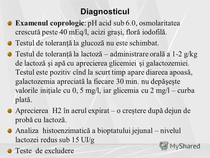 Diagnosticul Examenul coprologic: pH acid sub 6.0, osmolaritatea crescută peste 40 mEq/l, acizi graşi, floră iodofilă. Testul de toleranţă la glucoză nu este schimbat. Testul de toleranţă la lactoză – administrare orală a 1-2 g/kg de lactoză şi apă c