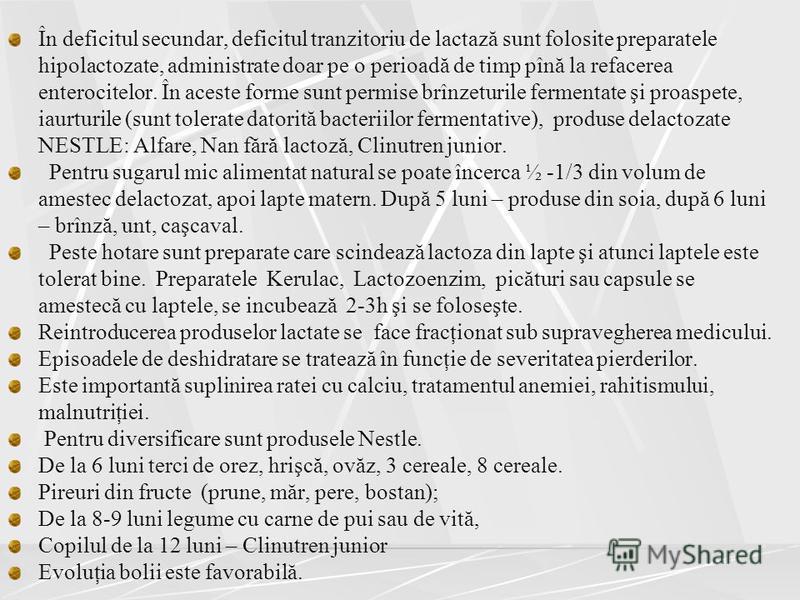 În deficitul secundar, deficitul tranzitoriu de lactază sunt folosite preparatele hipolactozate, administrate doar pe o perioadă de timp pînă la refacerea enterocitelor. În aceste forme sunt permise brînzeturile fermentate şi proaspete, iaurturile (s
