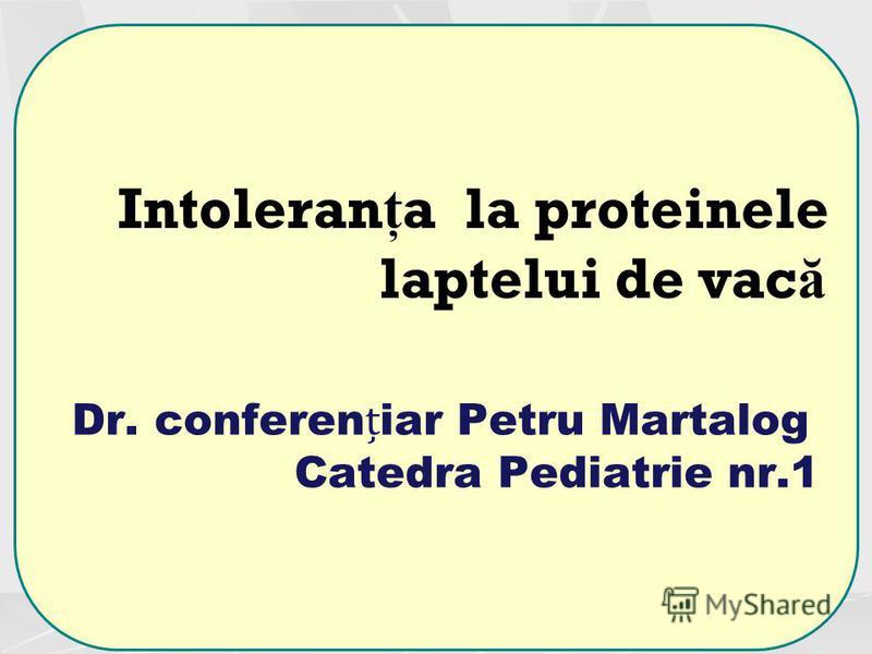 Dr. confereniar Petru Martalog Catedra Pediatrie nr.1 Intoleran ţ a la proteinele laptelui de vac ă
