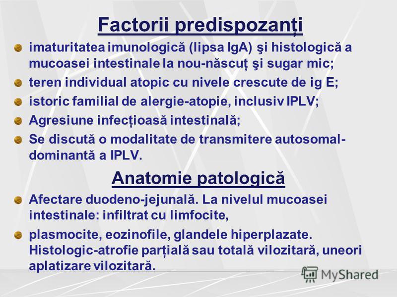 Factorii predispozanţi imaturitatea imunologică (lipsa IgA) şi histologică a mucoasei intestinale la nou-născuţ şi sugar mic; teren individual atopic cu nivele crescute de ig E; istoric familial de alergie-atopie, inclusiv IPLV; Agresiune infecţioasă